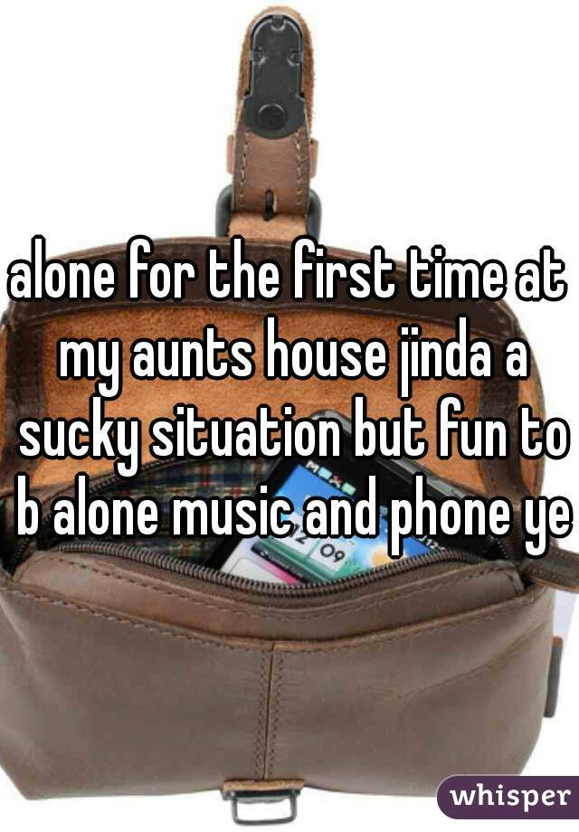 alone for the first time at my aunts house jinda a sucky situation but fun to b alone music and phone yes
