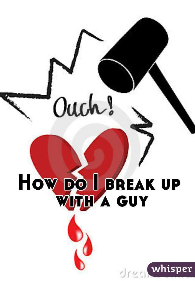 How do I break up with a guy