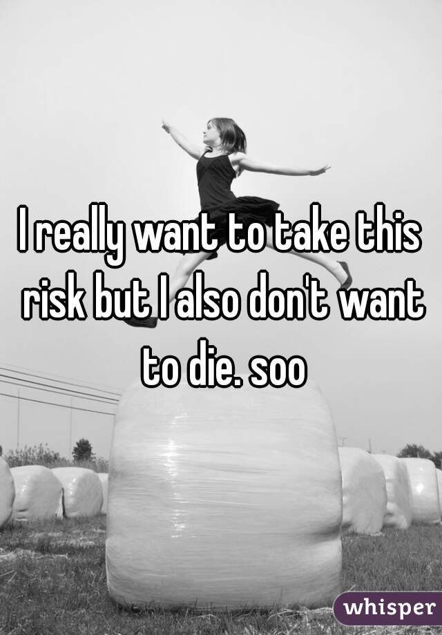 I really want to take this risk but I also don't want to die. soo