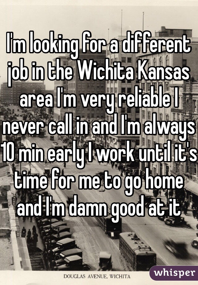 I'm looking for a different job in the Wichita Kansas area I'm very reliable I never call in and I'm always 10 min early I work until it's time for me to go home and I'm damn good at it