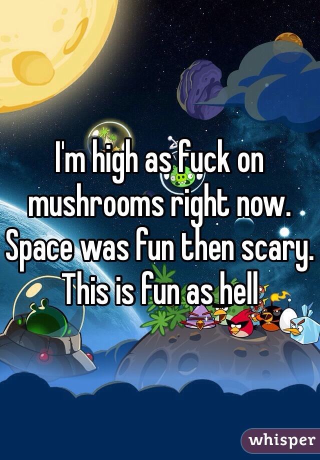 I'm high as fuck on mushrooms right now. Space was fun then scary. This is fun as hell