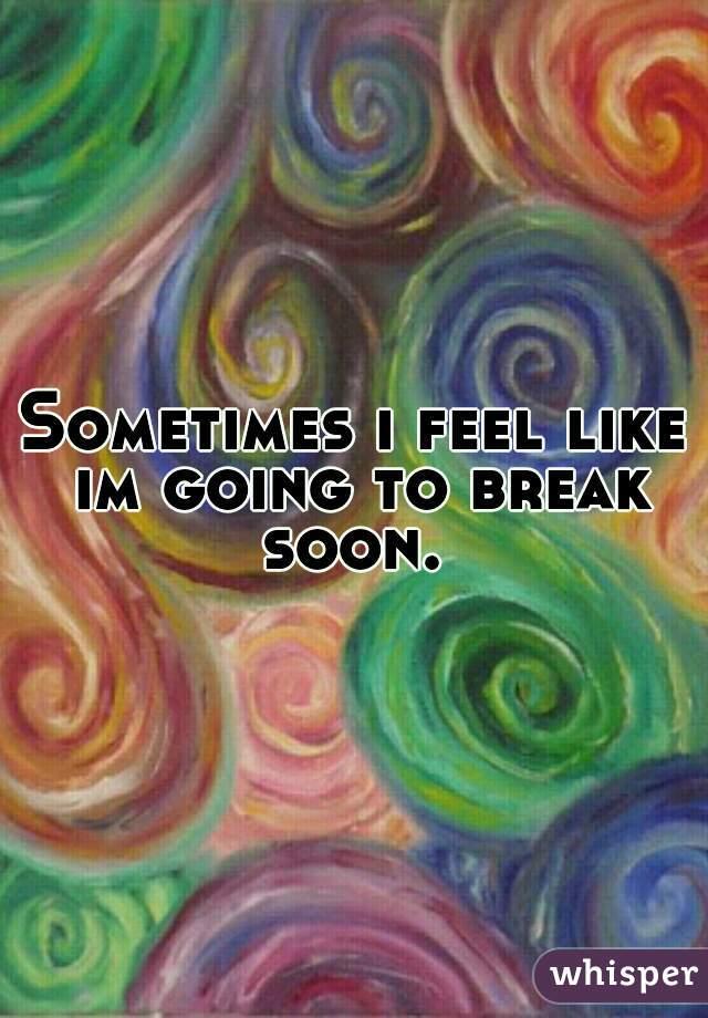 Sometimes i feel like im going to break soon.