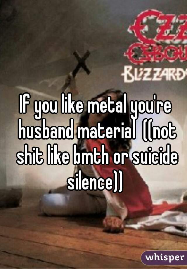 If you like metal you're husband material  ((not shit like bmth or suicide silence))