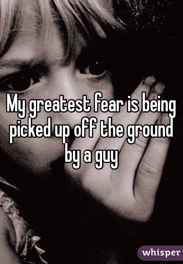 My greatest fear is being picked up off the ground by a guy
