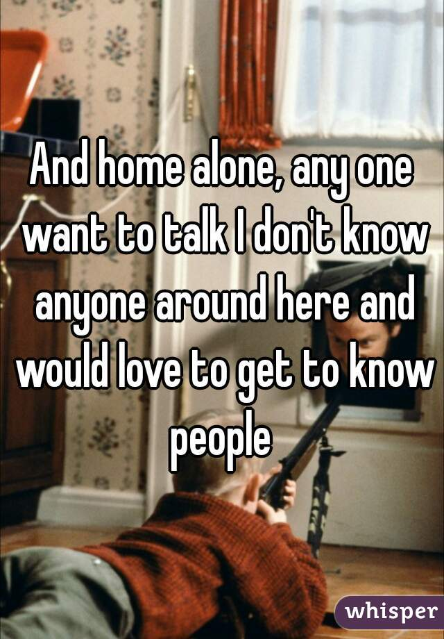 And home alone, any one want to talk I don't know anyone around here and would love to get to know people