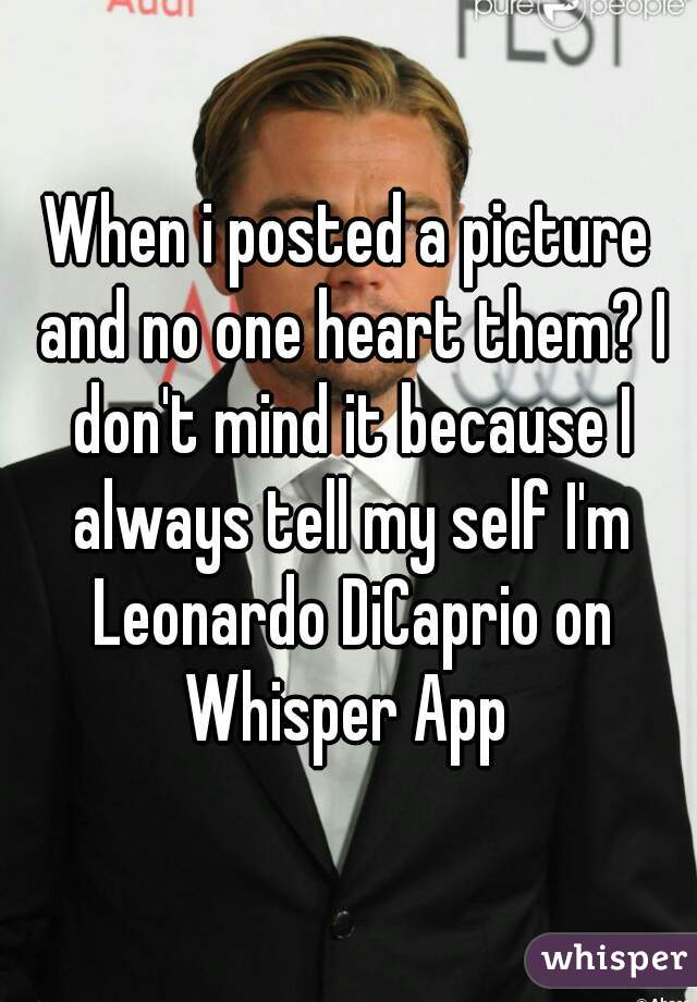 When i posted a picture and no one heart them? I don't mind it because I always tell my self I'm Leonardo DiCaprio on Whisper App