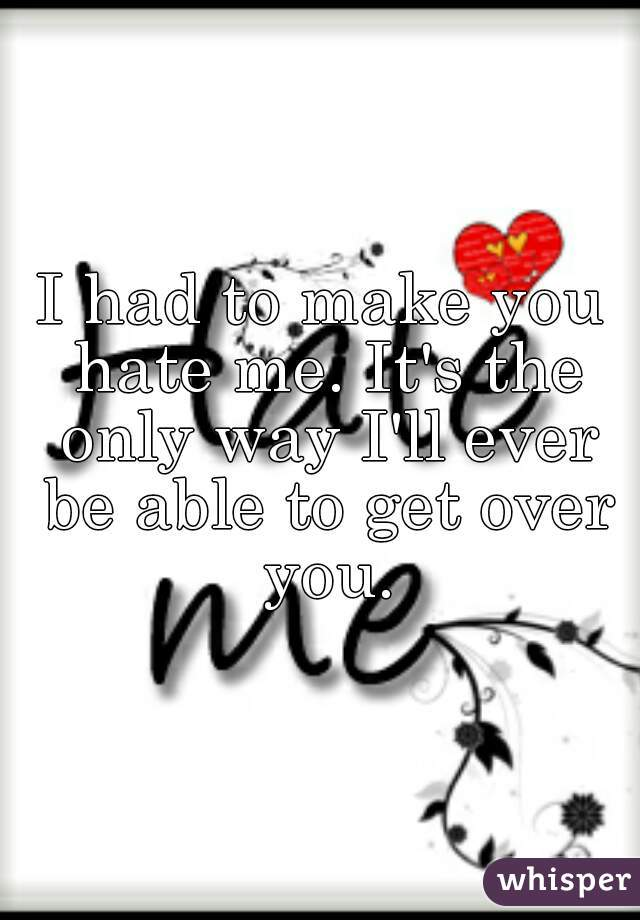I had to make you hate me. It's the only way I'll ever be able to get over you.