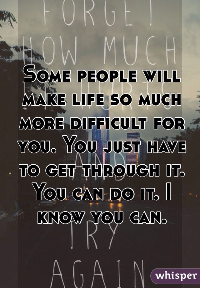 Some people will make life so much more difficult for you. You just have to get through it. You can do it. I know you can.