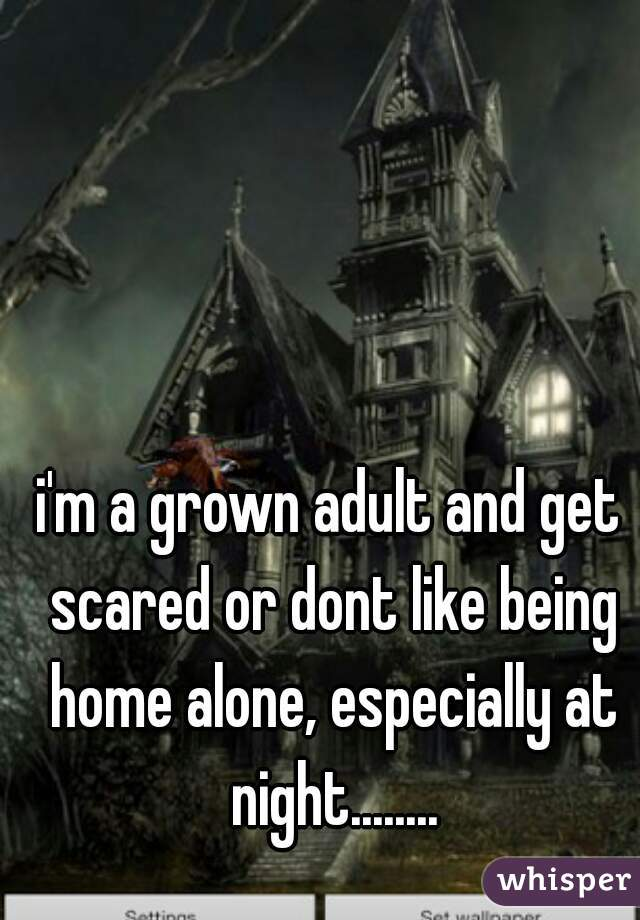 i'm a grown adult and get scared or dont like being home alone, especially at night........