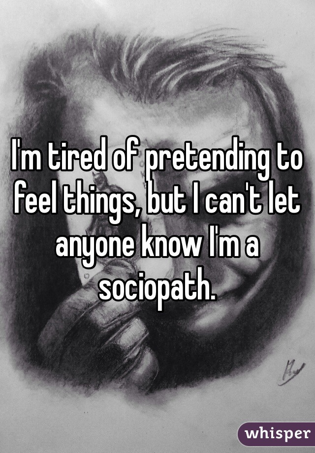 I'm tired of pretending to feel things, but I can't let anyone know I'm a sociopath.