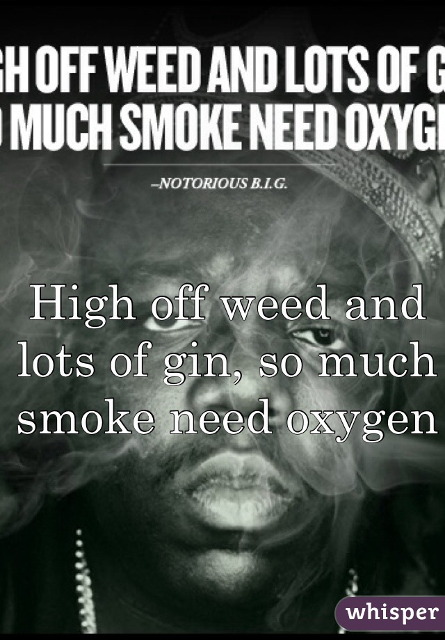 High off weed and lots of gin, so much smoke need oxygen