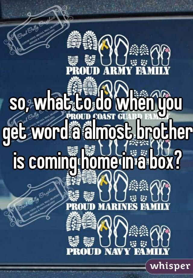 so, what to do when you get word a almost brother is coming home in a box?