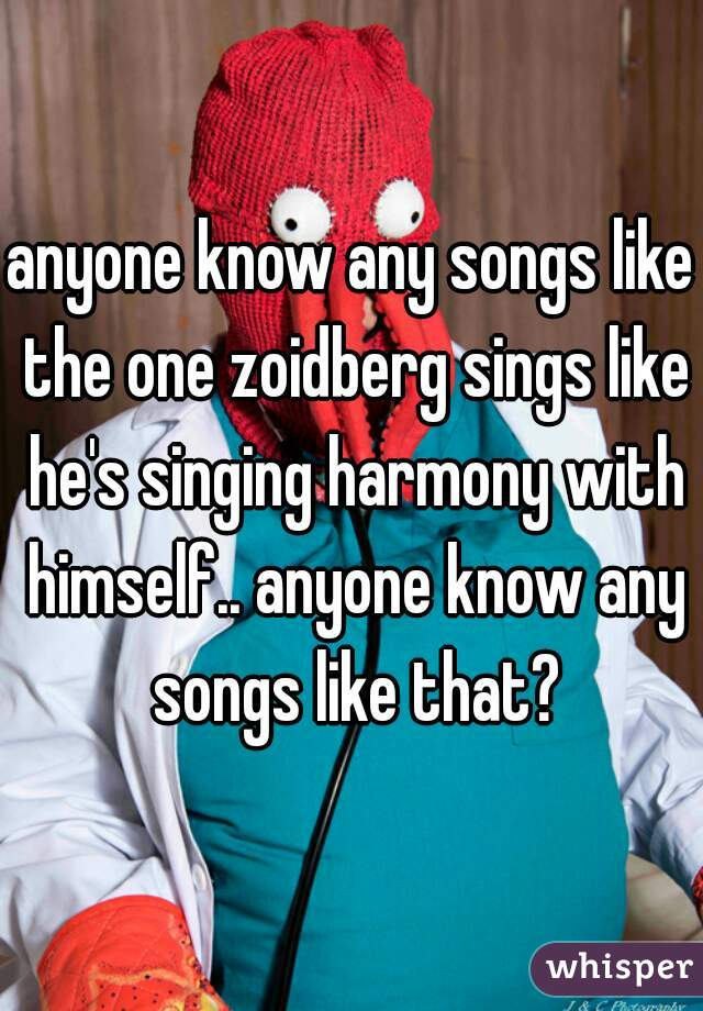anyone know any songs like the one zoidberg sings like he's singing harmony with himself.. anyone know any songs like that?