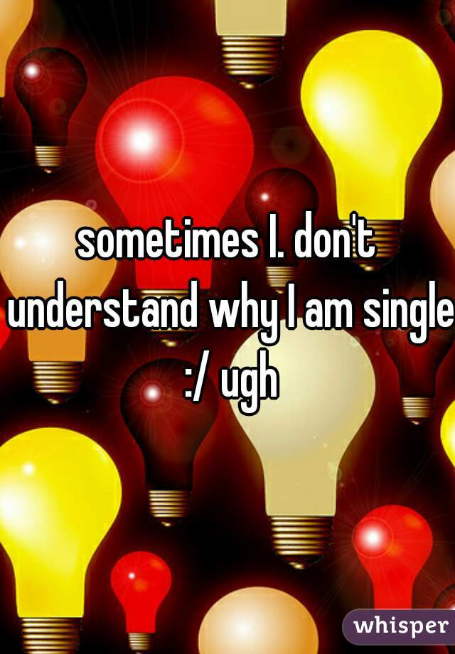 sometimes I. don't understand why I am single :/ ugh