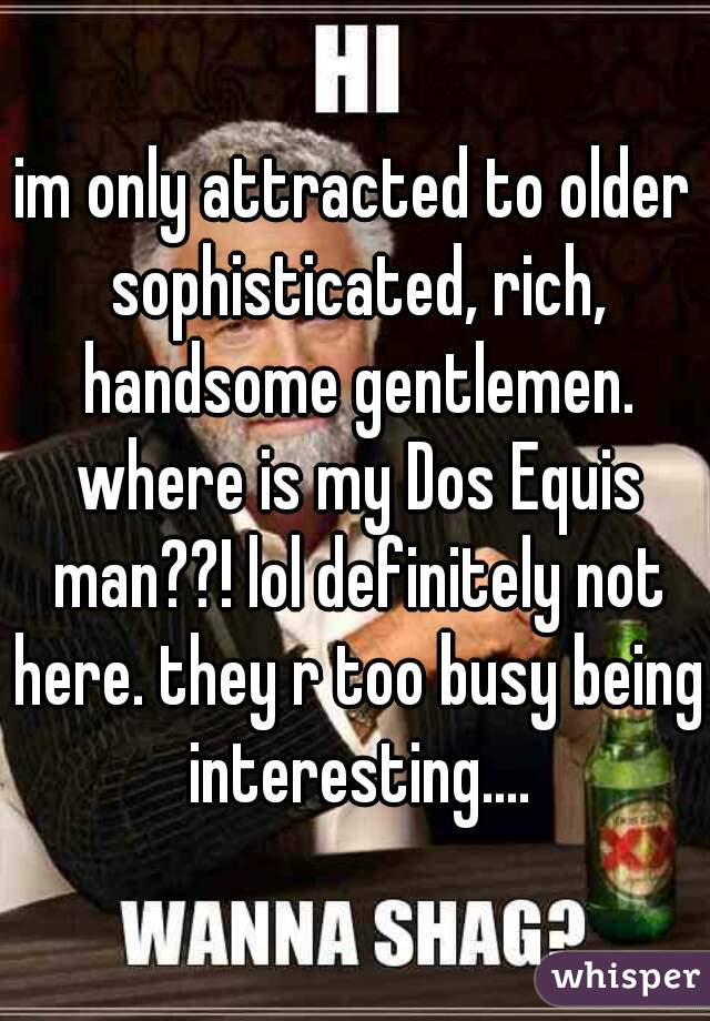 im only attracted to older sophisticated, rich, handsome gentlemen. where is my Dos Equis man??! lol definitely not here. they r too busy being interesting....