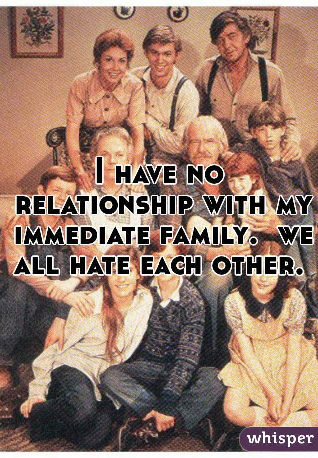 I have no relationship with my immediate family.  we all hate each other.