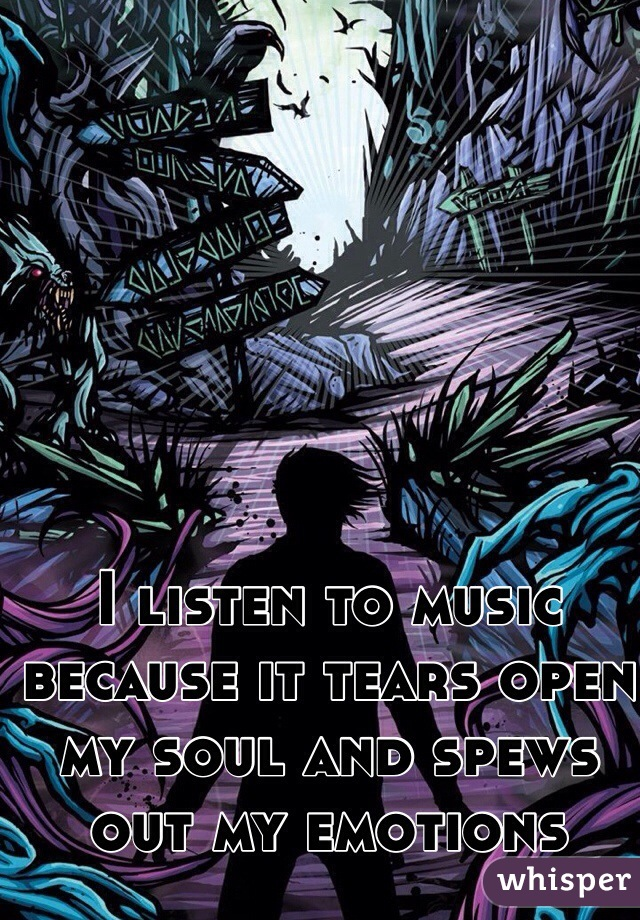 I listen to music because it tears open my soul and spews out my emotions