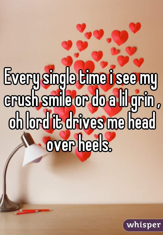 Every single time i see my crush smile or do a lil grin , oh lord it drives me head over heels.