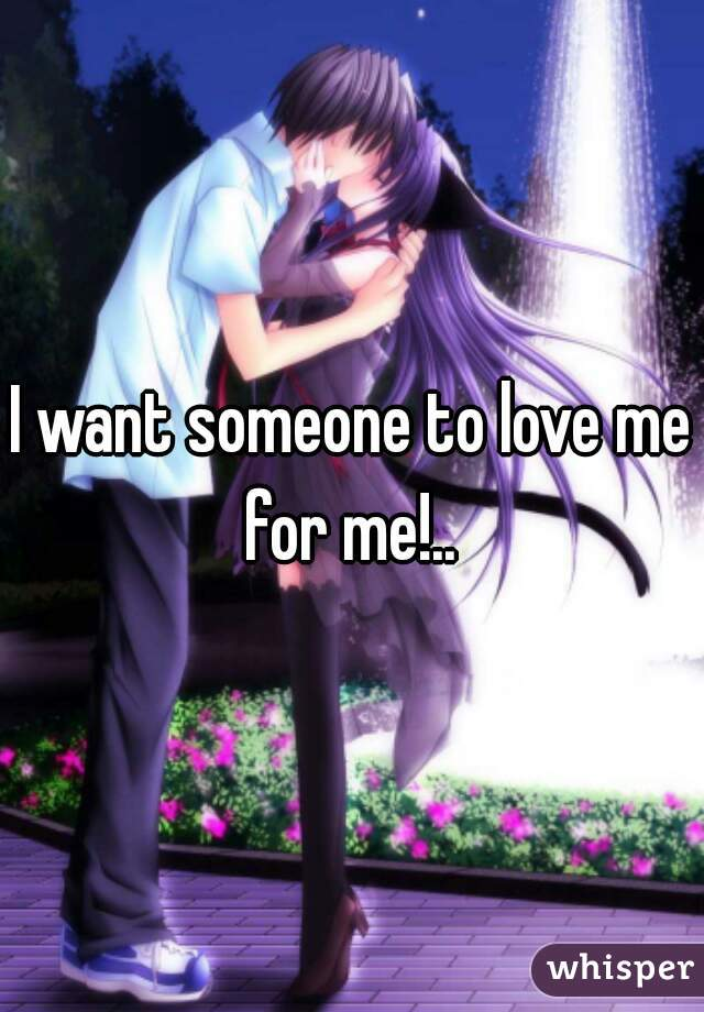 I want someone to love me for me!..