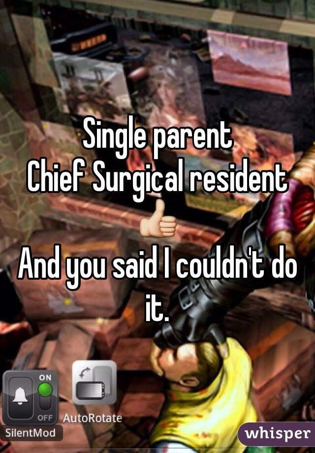 Single parent  Chief Surgical resident  👍 And you said I couldn't do it.