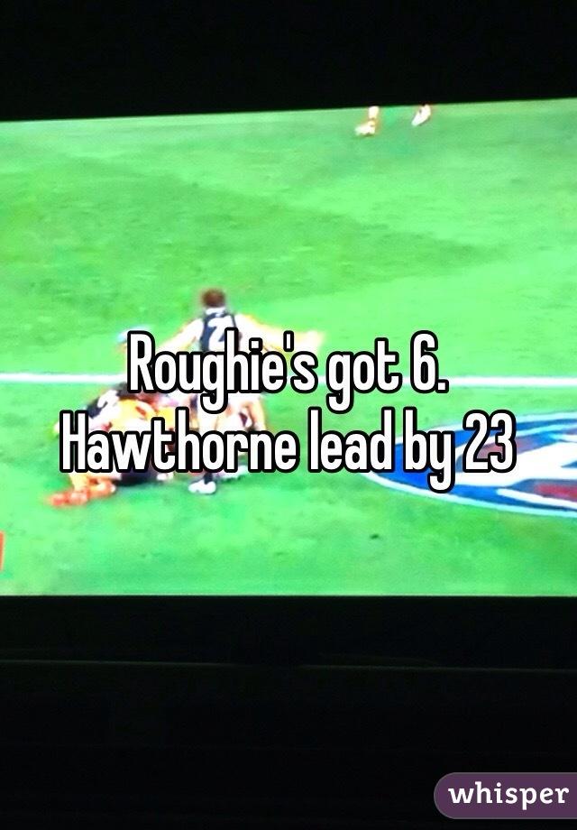 Roughie's got 6.  Hawthorne lead by 23