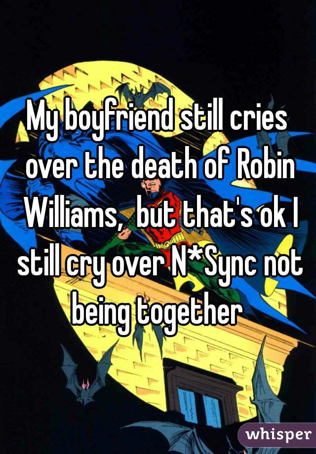 My boyfriend still cries over the death of Robin Williams,  but that's ok I still cry over N*Sync not being together