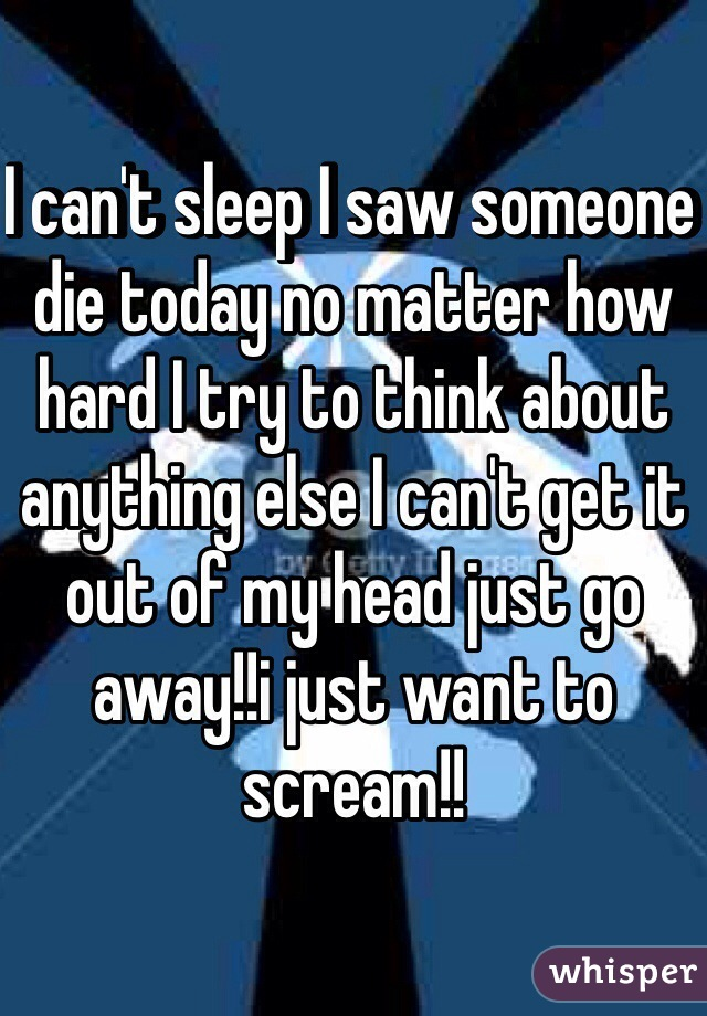 I can't sleep I saw someone die today no matter how hard I try to think about anything else I can't get it out of my head just go away!!i just want to scream!!