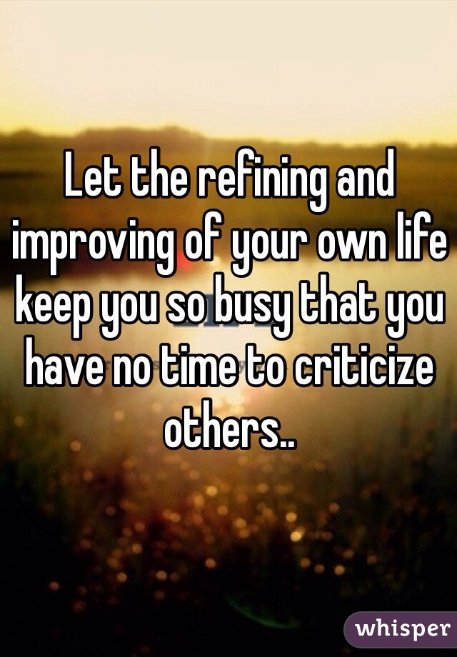 Let the refining and improving of your own life keep you so busy that you have no time to criticize others..
