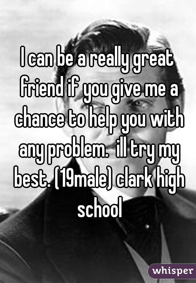 I can be a really great friend if you give me a chance to help you with any problem.  ill try my best. (19male) clark high school