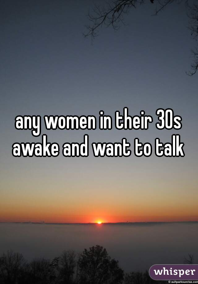 any women in their 30s awake and want to talk
