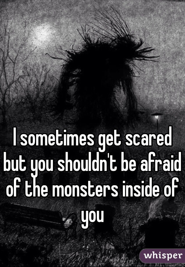 I sometimes get scared but you shouldn't be afraid of the monsters inside of you