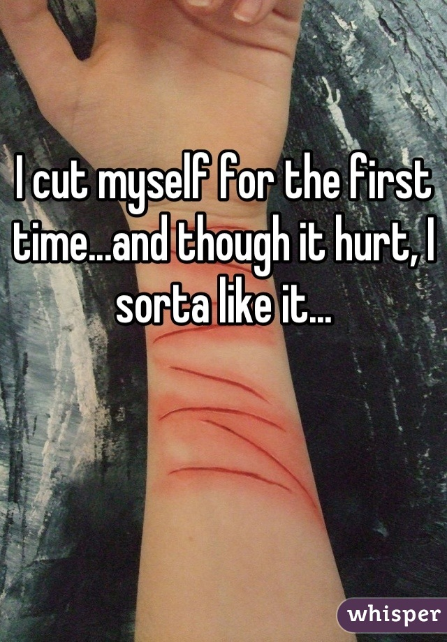 I cut myself for the first time...and though it hurt, I sorta like it...