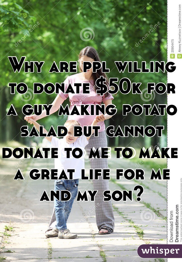 Why are ppl willing to donate $50k for a guy making potato salad but cannot donate to me to make a great life for me and my son?