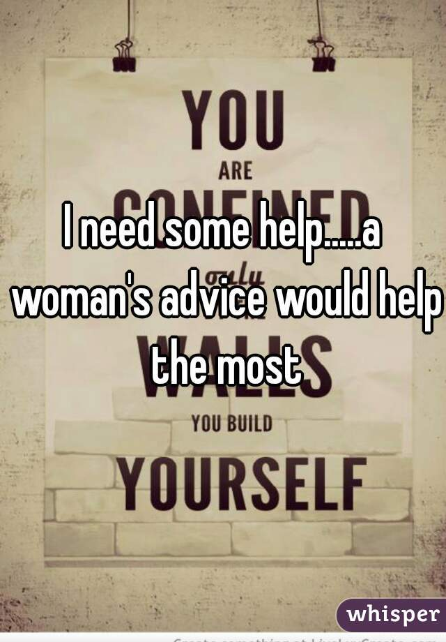 I need some help.....a woman's advice would help the most