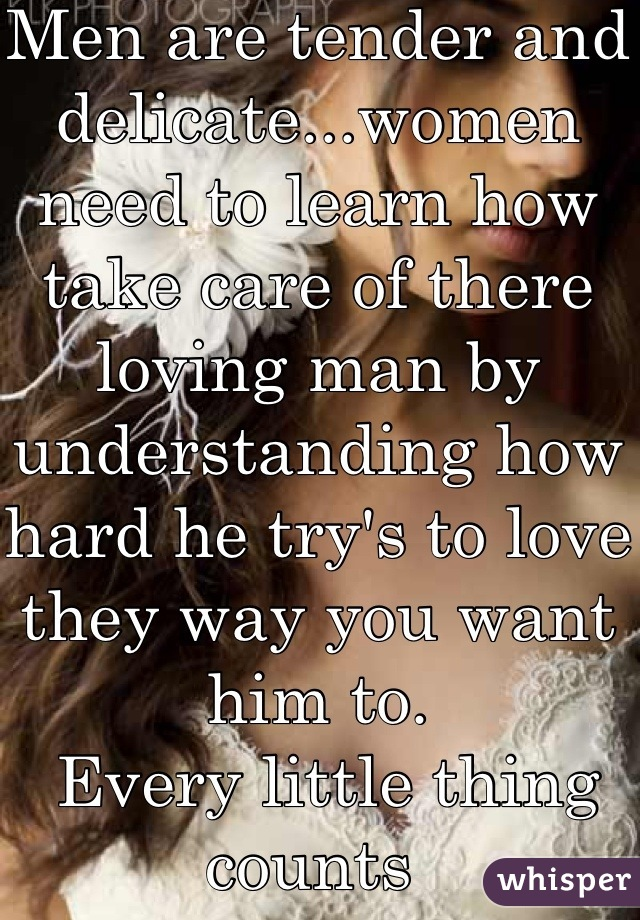 Men are tender and delicate...women need to learn how take care of there loving man by understanding how hard he try's to love they way you want him to.  Every little thing counts