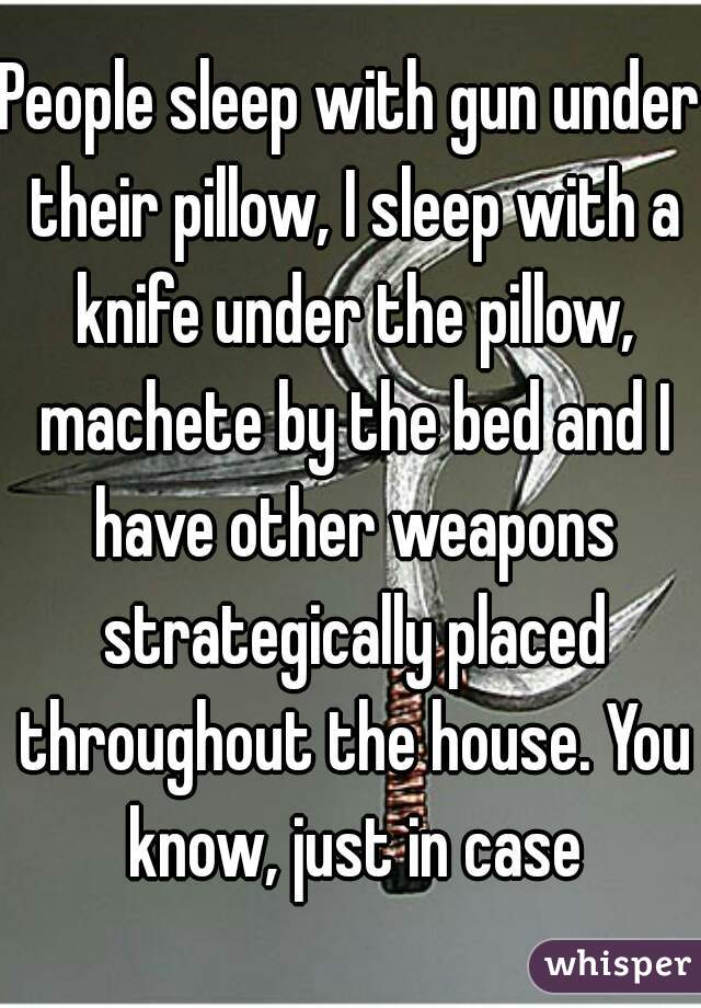 People sleep with gun under their pillow, I sleep with a knife under the pillow, machete by the bed and I have other weapons strategically placed throughout the house. You know, just in case