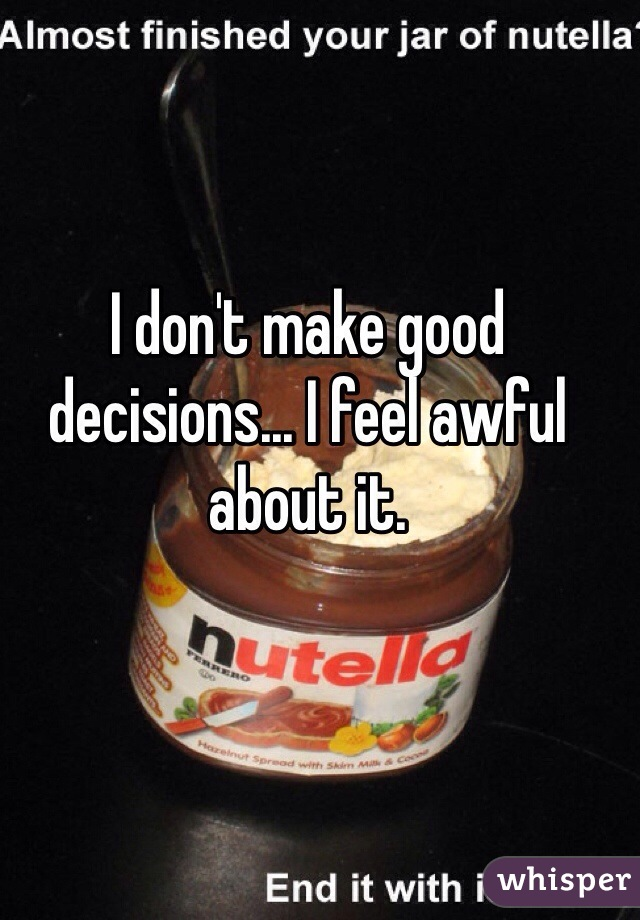 I don't make good decisions... I feel awful about it.
