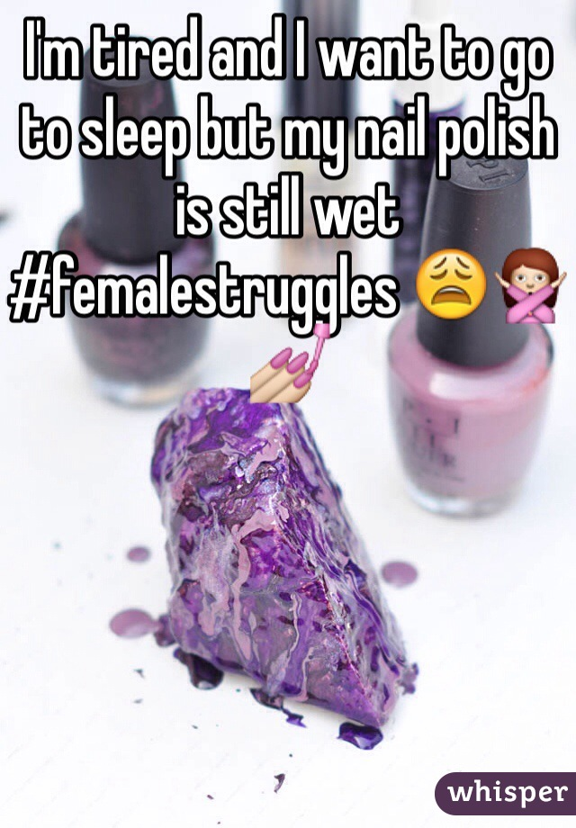 I'm tired and I want to go to sleep but my nail polish is still wet #femalestruggles 😩🙅💅