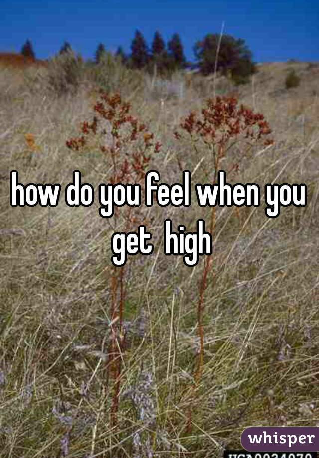 how do you feel when you get  high