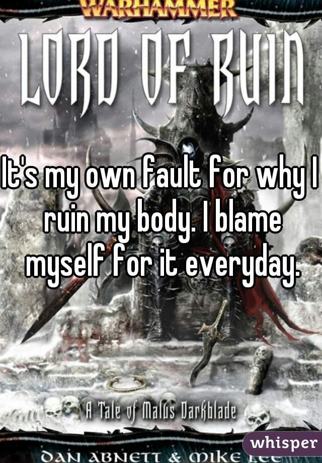 It's my own fault for why I ruin my body. I blame myself for it everyday.