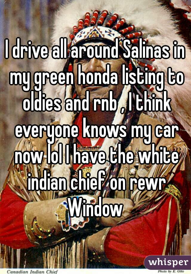I drive all around Salinas in my green honda listing to oldies and rnb , I think everyone knows my car now lol I have the white indian chief on rewr Window