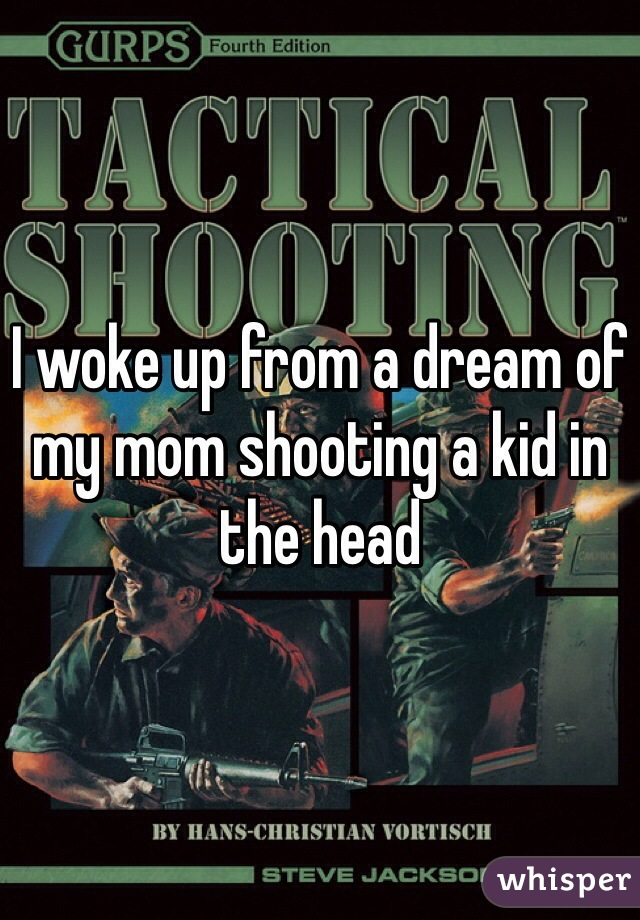 I woke up from a dream of my mom shooting a kid in the head