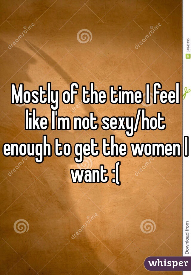 Mostly of the time I feel like I'm not sexy/hot enough to get the women I want :(