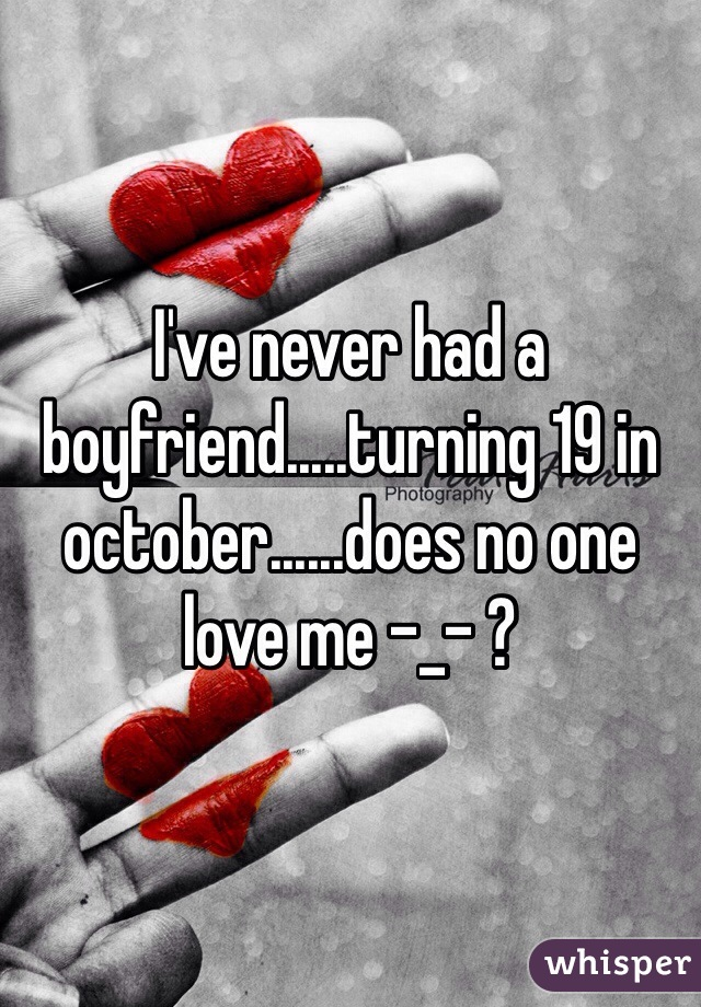I've never had a boyfriend.....turning 19 in october......does no one love me -_- ?