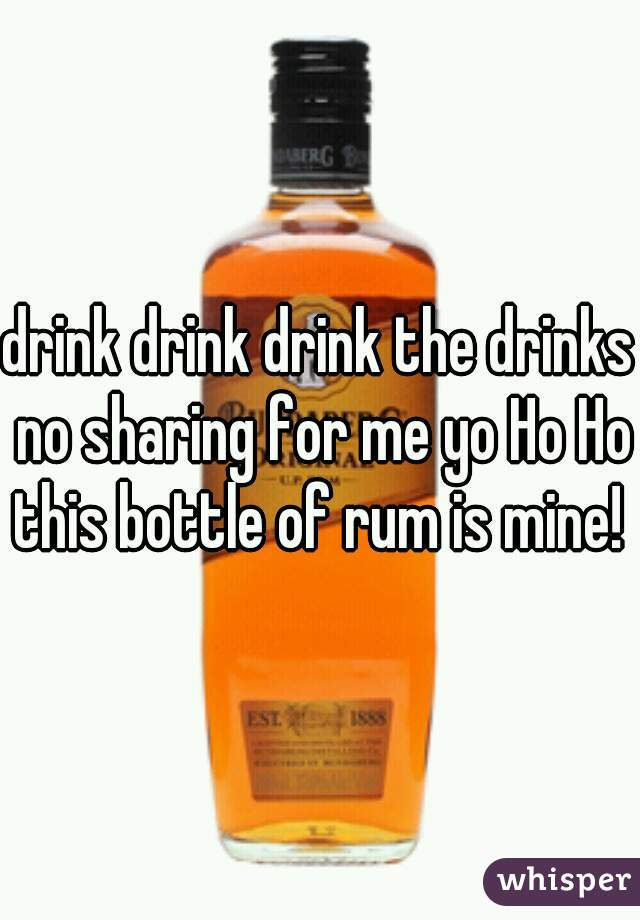 drink drink drink the drinks no sharing for me yo Ho Ho this bottle of rum is mine!