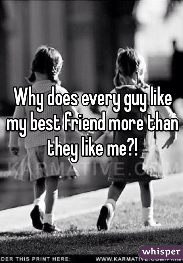 Why does every guy like my best friend more than they like me?!
