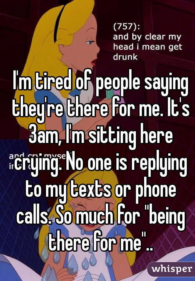 """I'm tired of people saying they're there for me. It's 3am, I'm sitting here crying. No one is replying to my texts or phone calls. So much for """"being there for me"""".."""