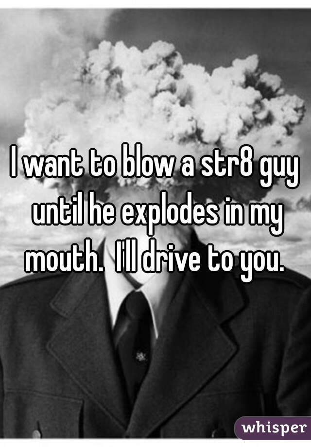 I want to blow a str8 guy until he explodes in my mouth.  I'll drive to you.