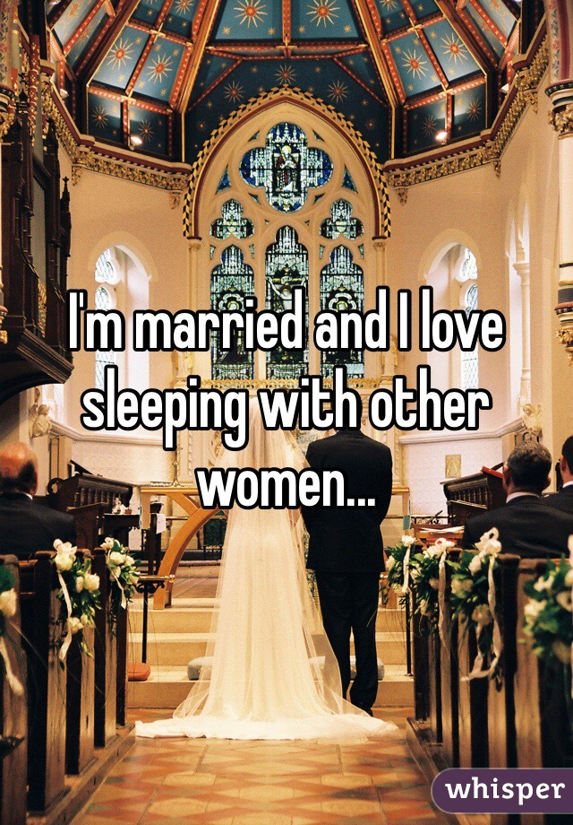I'm married and I love sleeping with other women...