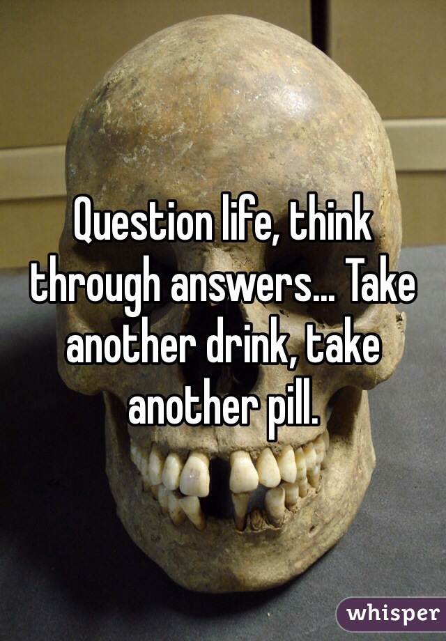 Question life, think through answers... Take another drink, take another pill.